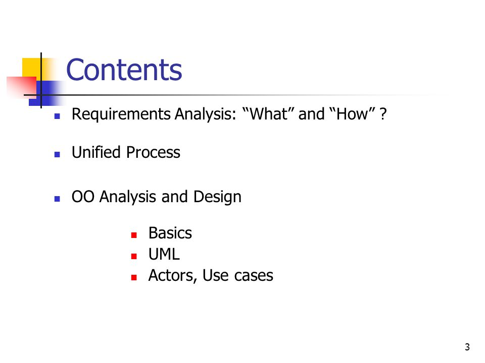"""3 Contents Requirements Analysis: """"What"""" and """"How"""" ? Unified Process OO Analysis and Design Basics UML Actors, Use cases"""