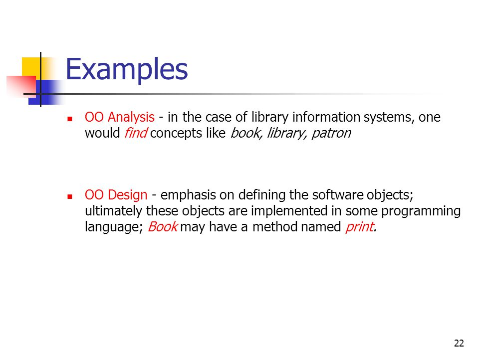 22 Examples OO Analysis - in the case of library information systems, one would find concepts like book, library, patron OO Design - emphasis on defin