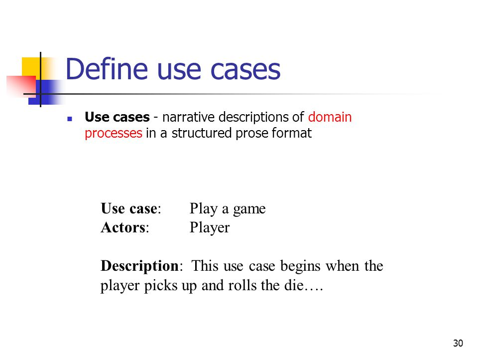 30 Define use cases Use cases - narrative descriptions of domain processes in a structured prose format Use case: Play a game Actors: Player Descripti