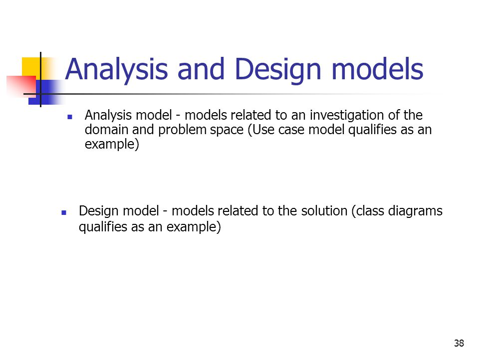 38 Analysis and Design models Analysis model - models related to an investigation of the domain and problem space (Use case model qualifies as an exam