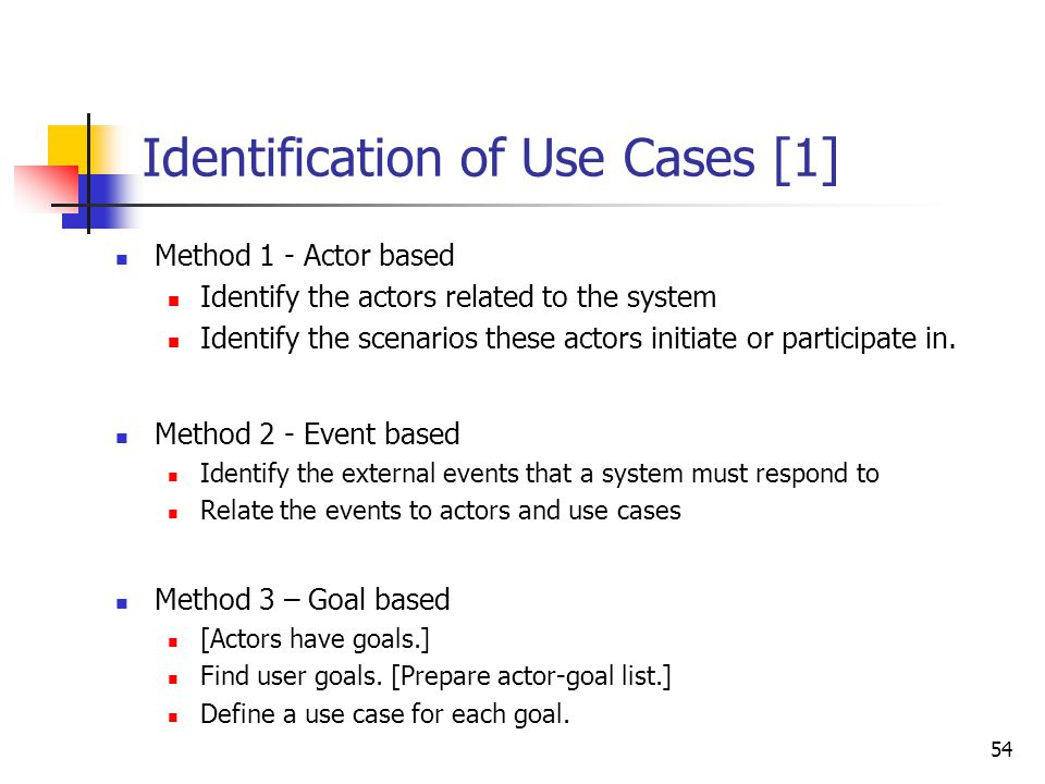 54 Identification of Use Cases [1] Method 1 - Actor based Identify the actors related to the system Identify the scenarios these actors initiate or pa
