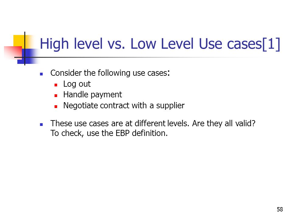 58 High level vs. Low Level Use cases[1] Consider the following use cases : Log out Handle payment Negotiate contract with a supplier These use cases
