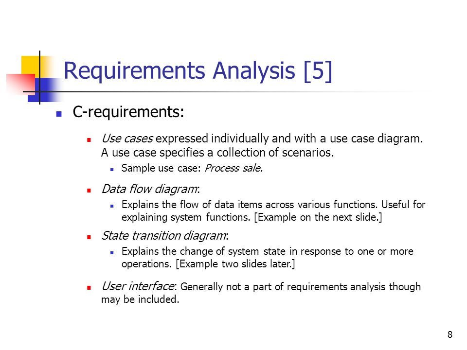 8 Requirements Analysis [5] C-requirements: Use cases expressed individually and with a use case diagram. A use case specifies a collection of scenari