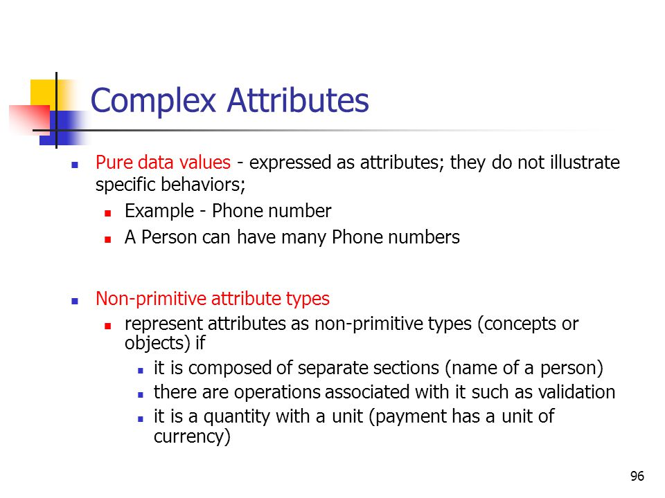 96 Complex Attributes Pure data values - expressed as attributes; they do not illustrate specific behaviors; Example - Phone number A Person can have