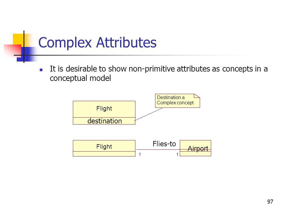 97 Complex Attributes It is desirable to show non-primitive attributes as concepts in a conceptual model Flight Airport 1 1 Flies-to Flight destinatio