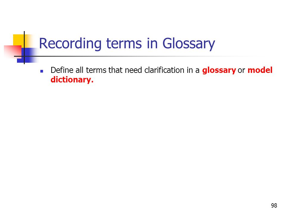 98 Recording terms in Glossary Define all terms that need clarification in a glossary or model dictionary.