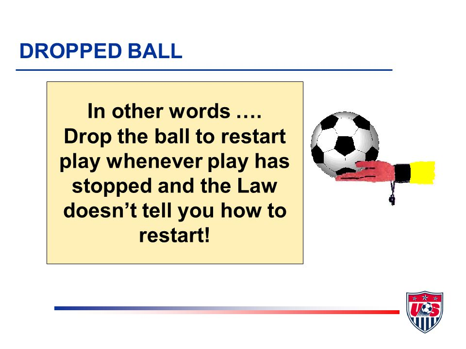 DROPPED BALL PROCEDURES v Referee drops ball (from waist high) v Where ball was when play was stopped (except in goal area) v No players required (2 players traditional) v Re-drop if: u touched by player before it hits ground u ball leaves field before touched