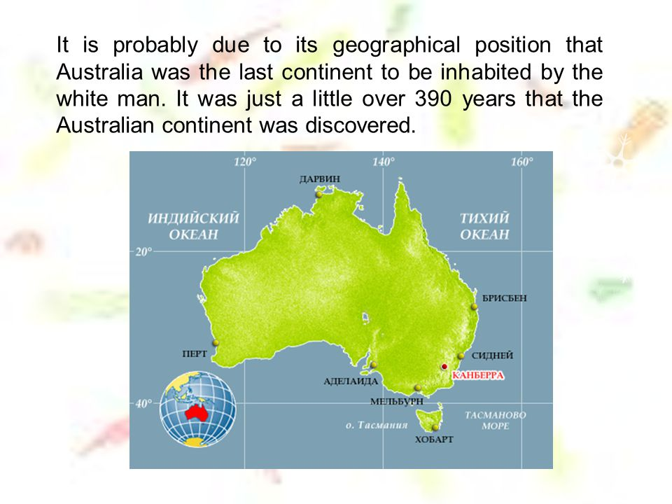 It is probably due to its geographical position that Australia was the last continent to be inhabited by the white man.