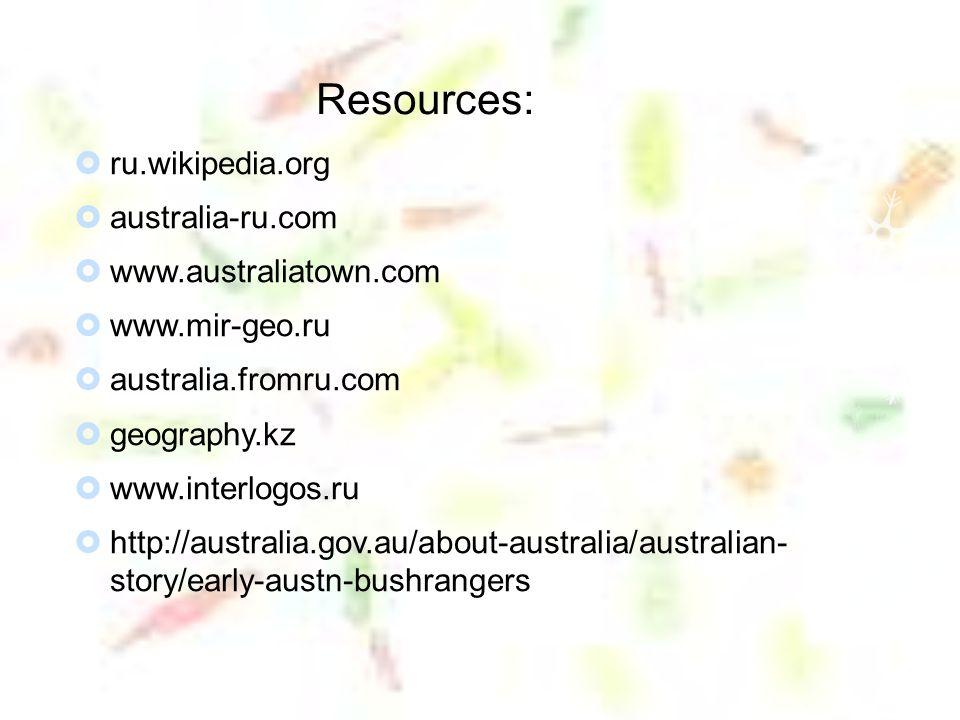 Resources:  ru.wikipedia.org  australia-ru.com  www.australiatown.com  www.mir-geo.ru  australia.fromru.com  geography.kz  www.interlogos.ru  http://australia.gov.au/about-australia/australian- story/early-austn-bushrangers