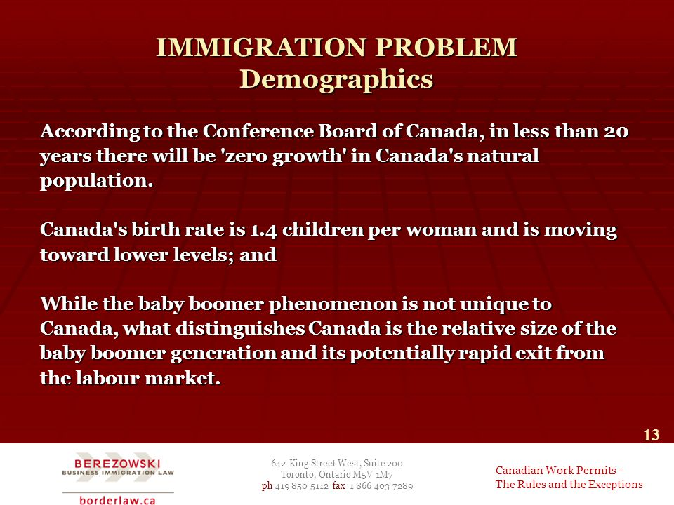642 King Street West, Suite 200 Toronto, Ontario M5V 1M7 ph 419 850 5112 fax 1 866 403 7289 Canadian Work Permits - The Rules and the Exceptions 13 IMMIGRATION PROBLEM Demographics According to the Conference Board of Canada, in less than 20 years there will be zero growth in Canada s natural population.