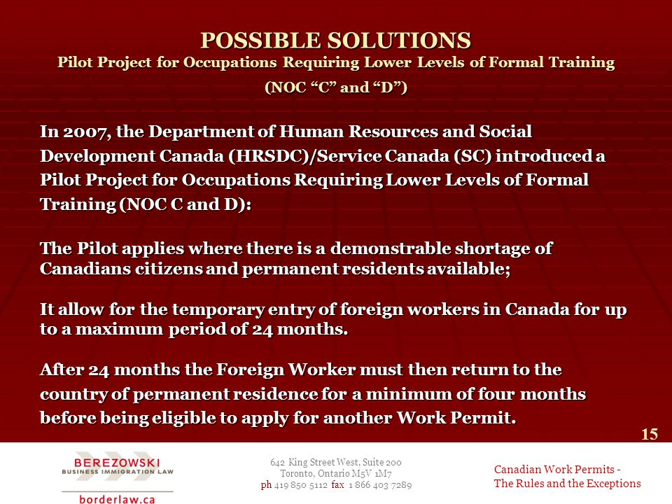 642 King Street West, Suite 200 Toronto, Ontario M5V 1M7 ph 419 850 5112 fax 1 866 403 7289 Canadian Work Permits - The Rules and the Exceptions 15 POSSIBLE SOLUTIONS Pilot Project for Occupations Requiring Lower Levels of Formal Training (NOC C and D ) In 2007, the Department of Human Resources and Social Development Canada (HRSDC)/Service Canada (SC) introduced a Pilot Project for Occupations Requiring Lower Levels of Formal Training (NOC C and D): The Pilot applies where there is a demonstrable shortage of Canadians citizens and permanent residents available; It allow for the temporary entry of foreign workers in Canada for up to a maximum period of 24 months.