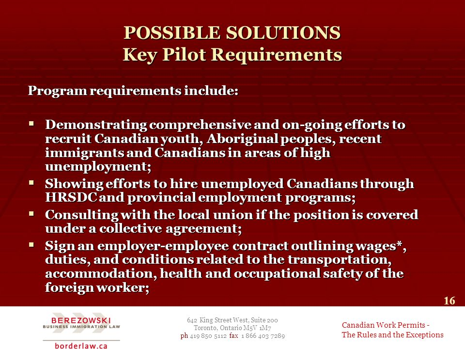 642 King Street West, Suite 200 Toronto, Ontario M5V 1M7 ph 419 850 5112 fax 1 866 403 7289 Canadian Work Permits - The Rules and the Exceptions 16 POSSIBLE SOLUTIONS Key Pilot Requirements Program requirements include:  Demonstrating comprehensive and on-going efforts to recruit Canadian youth, Aboriginal peoples, recent immigrants and Canadians in areas of high unemployment;  Showing efforts to hire unemployed Canadians through HRSDC and provincial employment programs;  Consulting with the local union if the position is covered under a collective agreement;  Sign an employer-employee contract outlining wages*, duties, and conditions related to the transportation, accommodation, health and occupational safety of the foreign worker;
