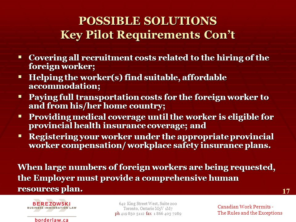 642 King Street West, Suite 200 Toronto, Ontario M5V 1M7 ph 419 850 5112 fax 1 866 403 7289 Canadian Work Permits - The Rules and the Exceptions 17 POSSIBLE SOLUTIONS Key Pilot Requirements Con't  Covering all recruitment costs related to the hiring of the foreign worker;  Helping the worker(s) find suitable, affordable accommodation;  Paying full transportation costs for the foreign worker to and from his/her home country;  Providing medical coverage until the worker is eligible for provincial health insurance coverage; and  Registering your worker under the appropriate provincial worker compensation/ workplace safety insurance plans.