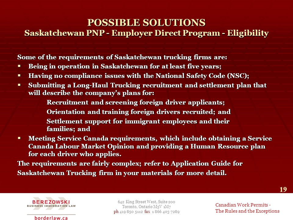 642 King Street West, Suite 200 Toronto, Ontario M5V 1M7 ph 419 850 5112 fax 1 866 403 7289 Canadian Work Permits - The Rules and the Exceptions 19 POSSIBLE SOLUTIONS Saskatchewan PNP - Employer Direct Program - Eligibility Some of the requirements of Saskatchewan trucking firms are:  Being in operation in Saskatchewan for at least five years;  Having no compliance issues with the National Safety Code (NSC);  Submitting a Long-Haul Trucking recruitment and settlement plan that will describe the company s plans for: Recruitment and screening foreign driver applicants; Orientation and training foreign drivers recruited; and Settlement support for immigrant employees and their families; and  Meeting Service Canada requirements, which include obtaining a Service Canada Labour Market Opinion and providing a Human Resource plan for each driver who applies.