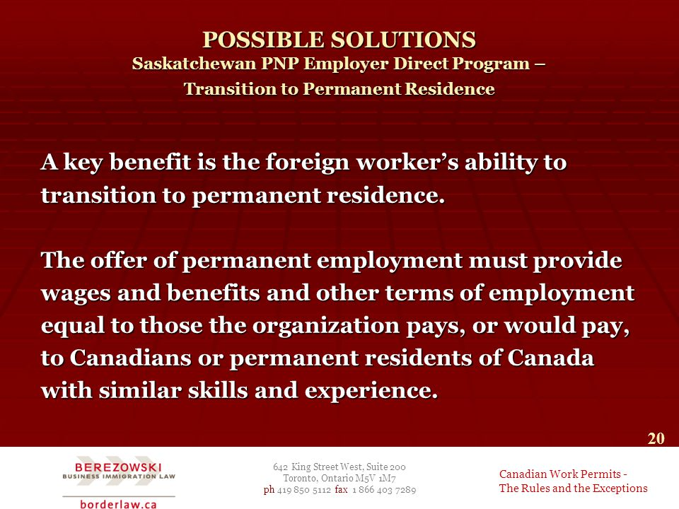 642 King Street West, Suite 200 Toronto, Ontario M5V 1M7 ph 419 850 5112 fax 1 866 403 7289 Canadian Work Permits - The Rules and the Exceptions 20 POSSIBLE SOLUTIONS Saskatchewan PNP Employer Direct Program – Transition to Permanent Residence A key benefit is the foreign worker's ability to transition to permanent residence.