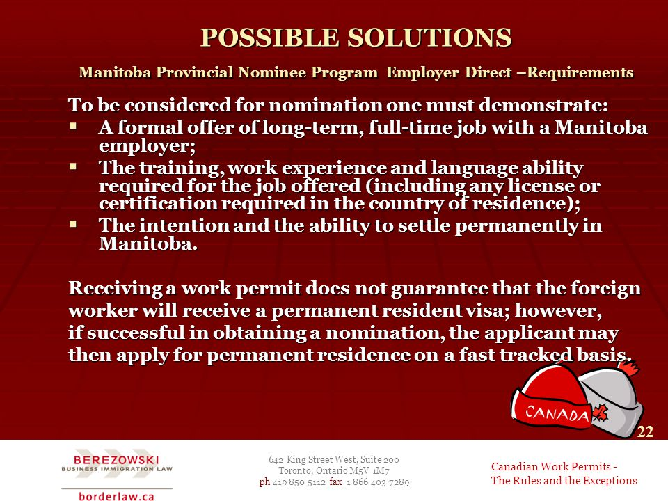 642 King Street West, Suite 200 Toronto, Ontario M5V 1M7 ph 419 850 5112 fax 1 866 403 7289 Canadian Work Permits - The Rules and the Exceptions 22 POSSIBLE SOLUTIONS Manitoba Provincial Nominee Program Employer Direct –Requirements To be considered for nomination one must demonstrate:  A formal offer of long-term, full-time job with a Manitoba employer;  The training, work experience and language ability required for the job offered (including any license or certification required in the country of residence);  The intention and the ability to settle permanently in Manitoba.