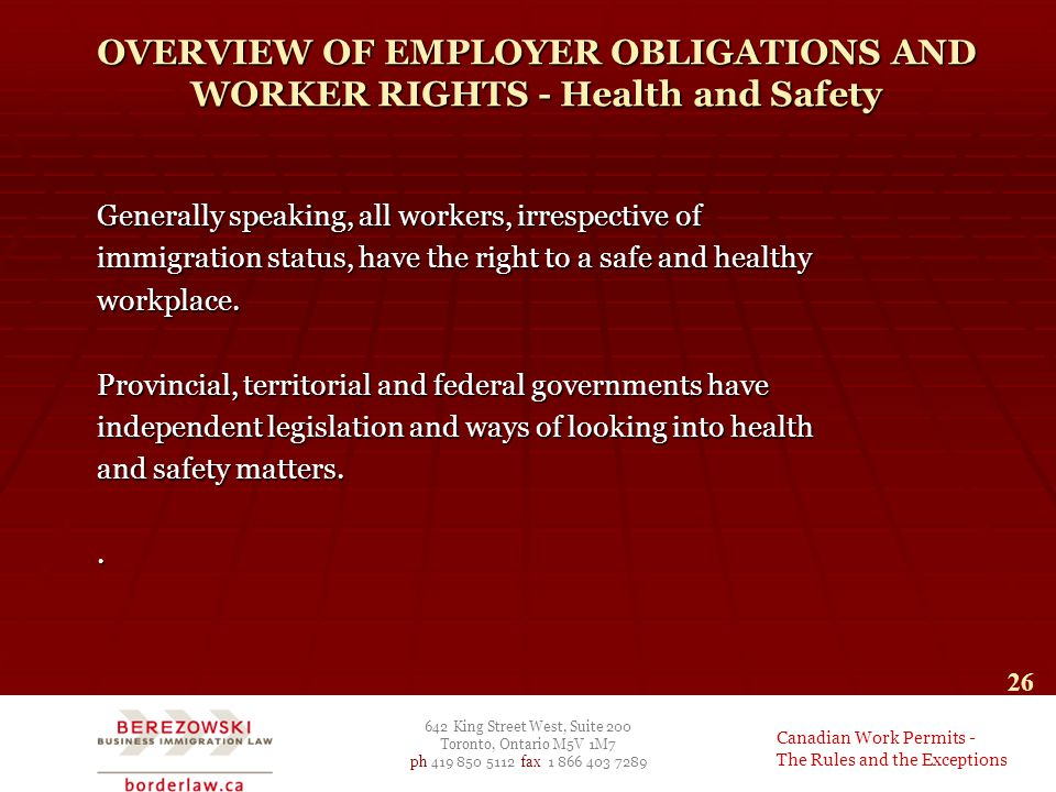 642 King Street West, Suite 200 Toronto, Ontario M5V 1M7 ph 419 850 5112 fax 1 866 403 7289 Canadian Work Permits - The Rules and the Exceptions 26 OVERVIEW OF EMPLOYER OBLIGATIONS AND WORKER RIGHTS - Health and Safety Generally speaking, all workers, irrespective of immigration status, have the right to a safe and healthy workplace.
