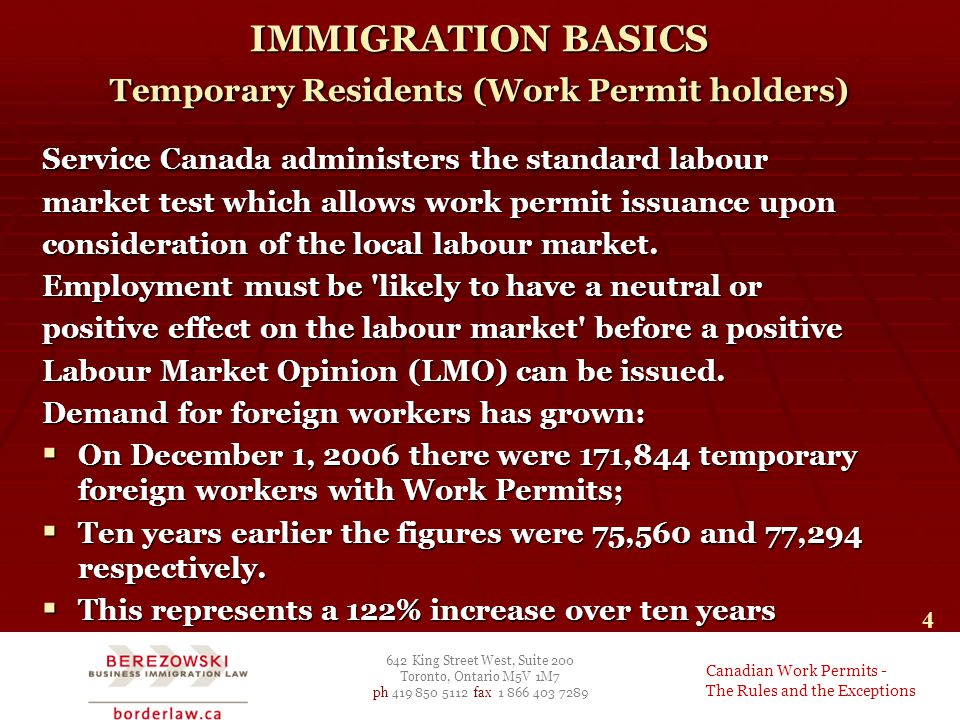 642 King Street West, Suite 200 Toronto, Ontario M5V 1M7 ph 419 850 5112 fax 1 866 403 7289 Canadian Work Permits - The Rules and the Exceptions 4 IMMIGRATION BASICS Temporary Residents (Work Permit holders) Service Canada administers the standard labour market test which allows work permit issuance upon consideration of the local labour market.