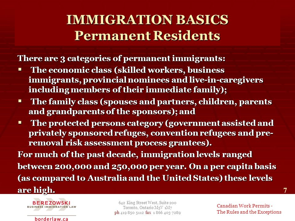 642 King Street West, Suite 200 Toronto, Ontario M5V 1M7 ph 419 850 5112 fax 1 866 403 7289 Canadian Work Permits - The Rules and the Exceptions 7 There are 3 categories of permanent immigrants:  The economic class (skilled workers, business immigrants, provincial nominees and live-in-caregivers including members of their immediate family);  The family class (spouses and partners, children, parents and grandparents of the sponsors); and  The protected persons category (government assisted and privately sponsored refuges, convention refugees and pre- removal risk assessment process grantees).