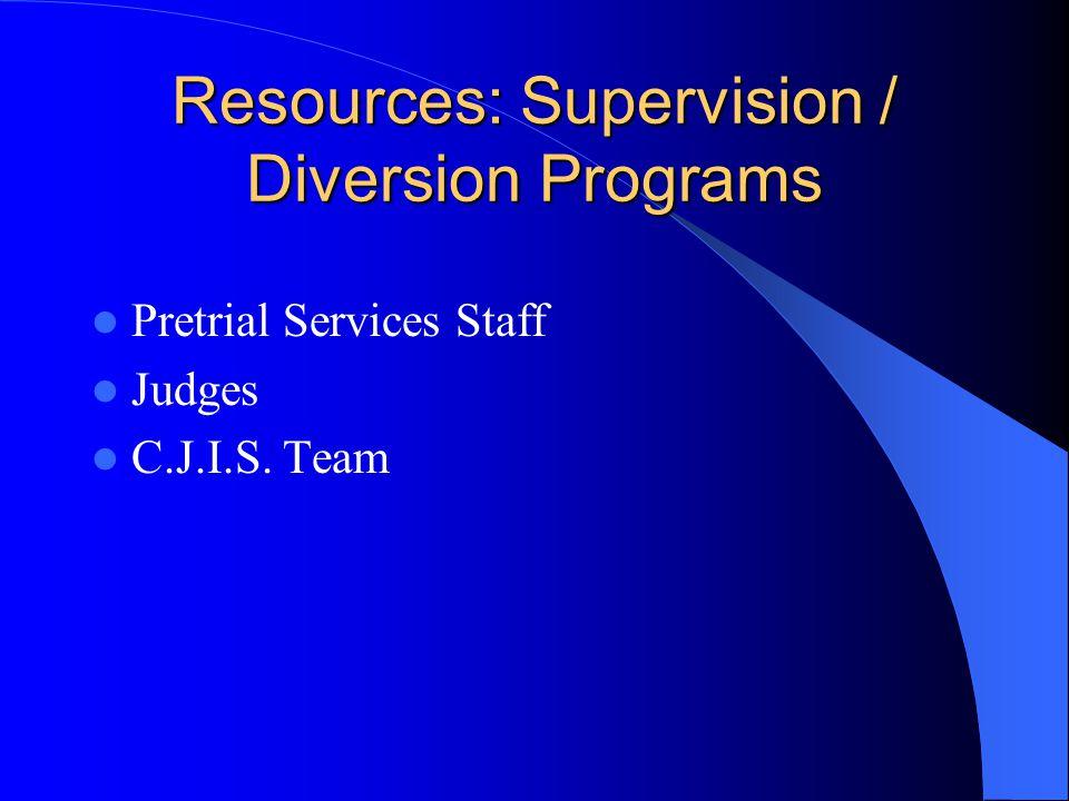 Resources: Supervision / Diversion Programs Pretrial Services Staff Judges C.J.I.S. Team