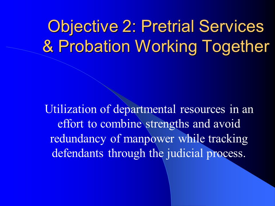 Objective 2: Pretrial Services & Probation Working Together Utilization of departmental resources in an effort to combine strengths and avoid redundancy of manpower while tracking defendants through the judicial process.
