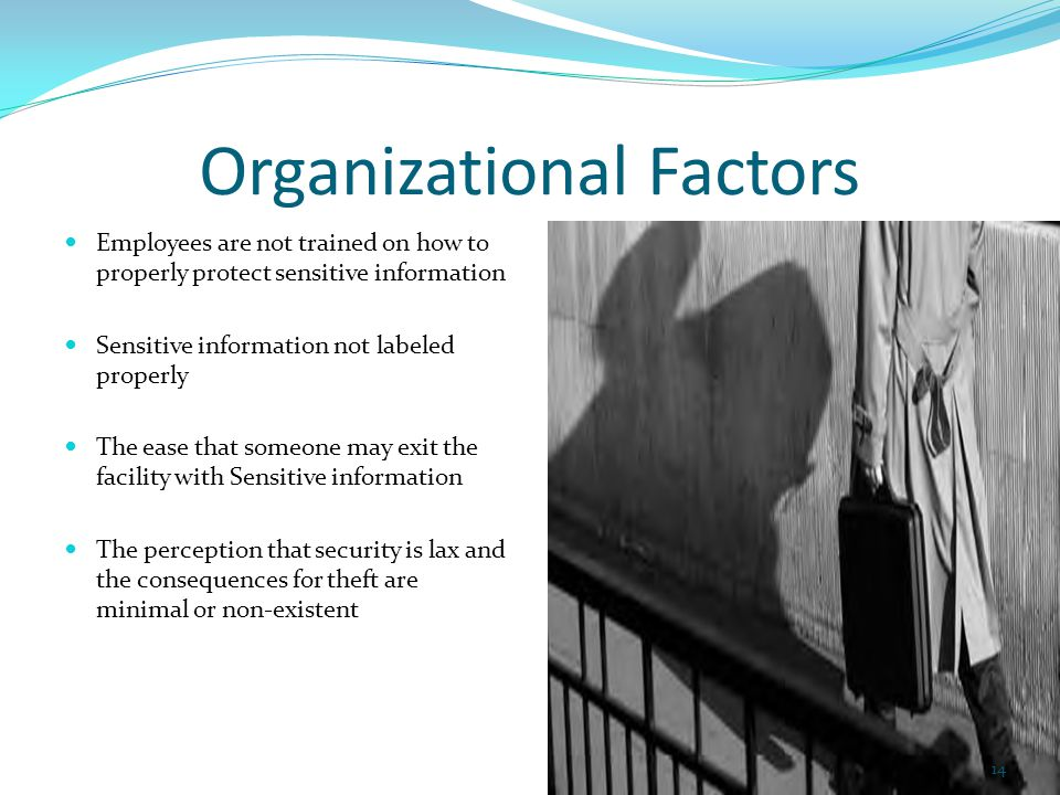 Organizational Factors Employees are not trained on how to properly protect sensitive information Sensitive information not labeled properly The ease that someone may exit the facility with Sensitive information The perception that security is lax and the consequences for theft are minimal or non-existent 14