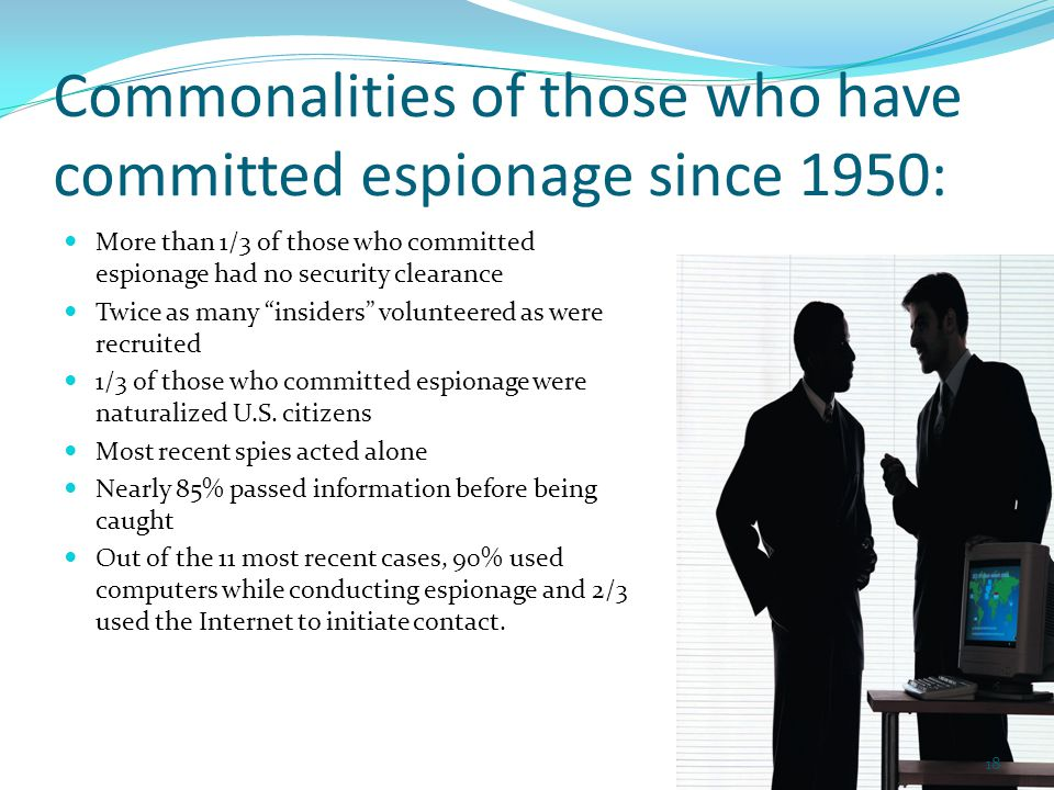 Commonalities of those who have committed espionage since 1950: More than 1/3 of those who committed espionage had no security clearance Twice as many insiders volunteered as were recruited 1/3 of those who committed espionage were naturalized U.S.
