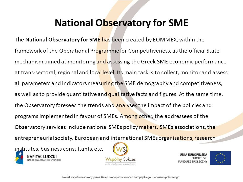 National Observatory for SME The National Observatory for SME has been created by EOMMEX, within the framework of the Operational Programme for Competitiveness, as the official State mechanism aimed at monitoring and assessing the Greek SME economic performance at trans-sectoral, regional and local level.