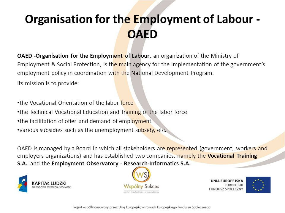 Organisation for the Employment of Labour - OAED OAED -Organisation for the Employment of Labour, an organization of the Ministry of Employment & Social Protection, is the main agency for the implementation of the government's employment policy in coordination with the National Development Program.