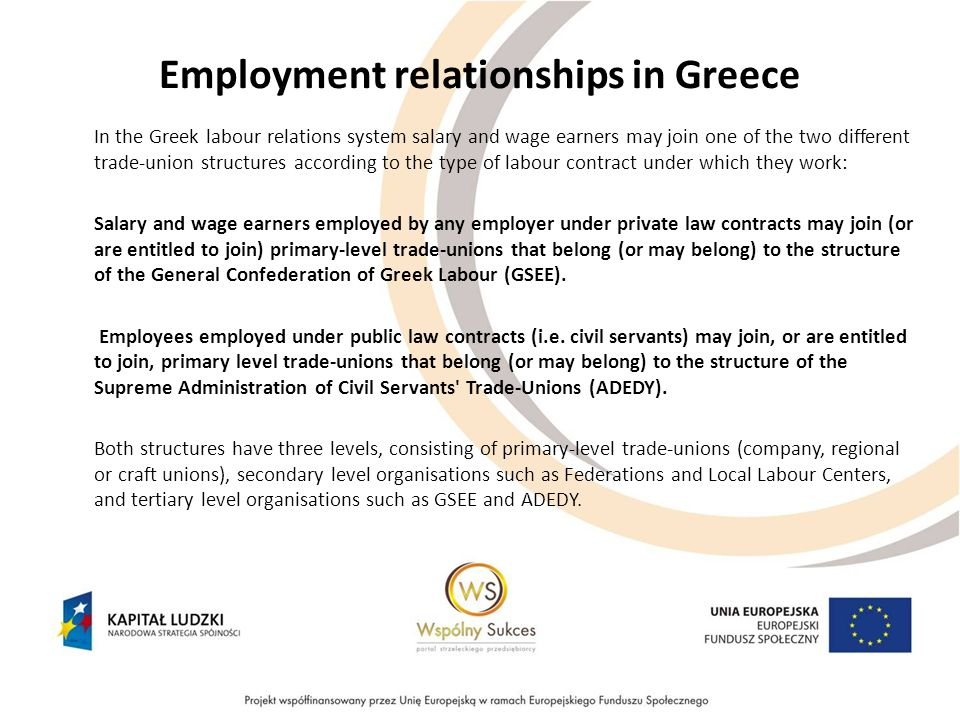 Employment relationships in Greece In the Greek labour relations system salary and wage earners may join one of the two different trade-union structures according to the type of labour contract under which they work: Salary and wage earners employed by any employer under private law contracts may join (or are entitled to join) primary-level trade-unions that belong (or may belong) to the structure of the General Confederation of Greek Labour (GSEE).
