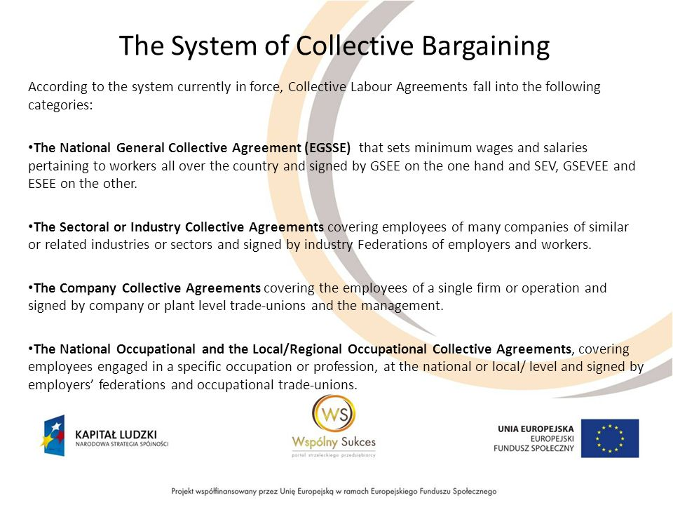 The System of Collective Bargaining According to the system currently in force, Collective Labour Agreements fall into the following categories: The National General Collective Agreement (EGSSE) that sets minimum wages and salaries pertaining to workers all over the country and signed by GSEE on the one hand and SEV, GSEVEE and ESEE on the other.