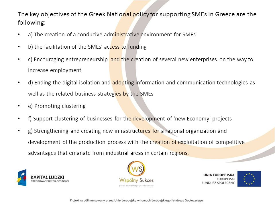 The key objectives of the Greek National policy for supporting SMEs in Greece are the following: a) The creation of a conducive administrative environment for SMEs b) the facilitation of the SMEs access to funding c) Encouraging entrepreneurship and the creation of several new enterprises on the way to increase employment d) Ending the digital isolation and adopting information and communication technologies as well as the related business strategies by the SMEs e) Promoting clustering f) Support clustering of businesses for the development of new Economy projects g) Strengthening and creating new infrastructures for a rational organization and development of the production process with the creation of exploitation of competitive advantages that emanate from industrial areas in certain regions.