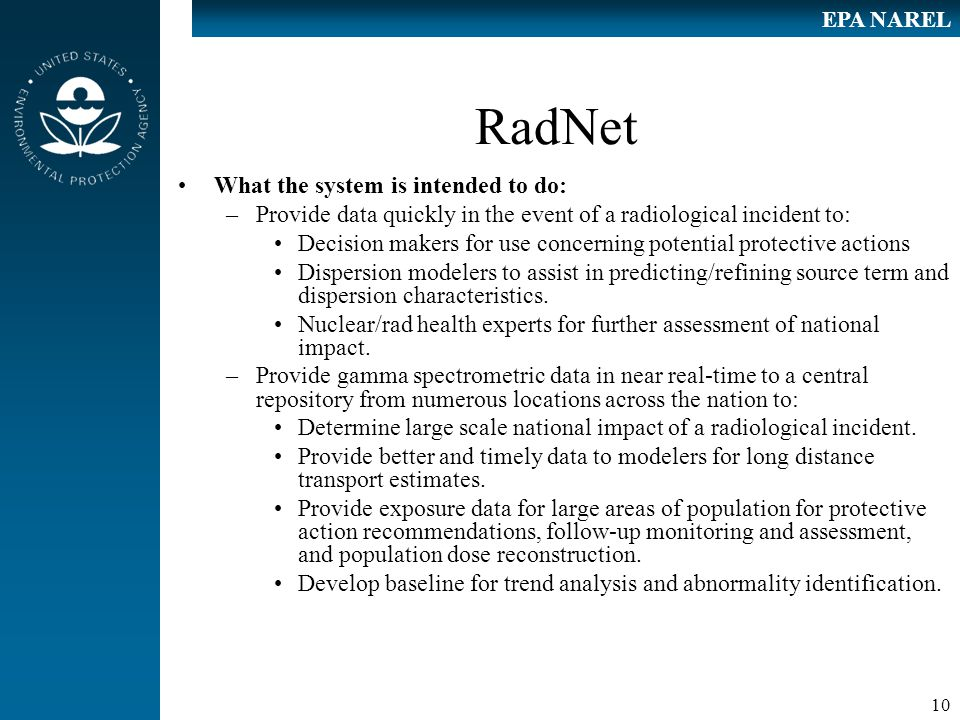 10 EPA NAREL RadNet What the system is intended to do: –Provide data quickly in the event of a radiological incident to: Decision makers for use concerning potential protective actions Dispersion modelers to assist in predicting/refining source term and dispersion characteristics.