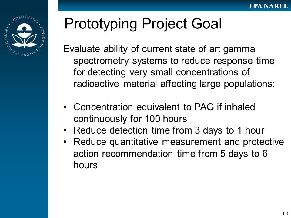 18 EPA NAREL Prototyping Project Goal Evaluate ability of current state of art gamma spectrometry systems to reduce response time for detecting very small concentrations of radioactive material affecting large populations: Concentration equivalent to PAG if inhaled continuously for 100 hours Reduce detection time from 3 days to 1 hour Reduce quantitative measurement and protective action recommendation time from 5 days to 6 hours