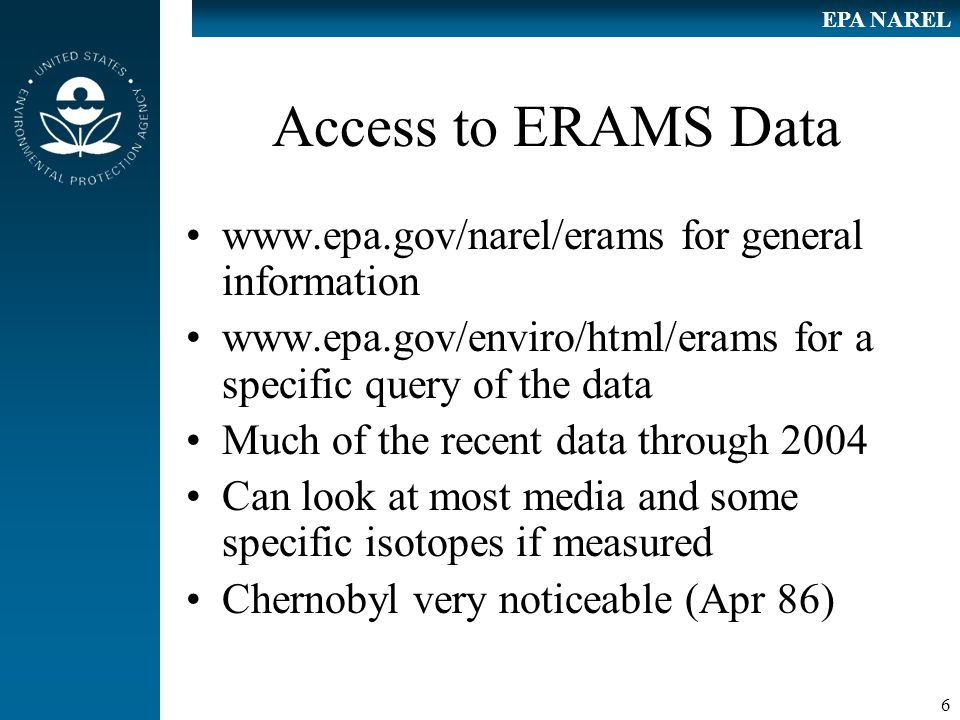 6 EPA NAREL Access to ERAMS Data www.epa.gov/narel/erams for general information www.epa.gov/enviro/html/erams for a specific query of the data Much of the recent data through 2004 Can look at most media and some specific isotopes if measured Chernobyl very noticeable (Apr 86)