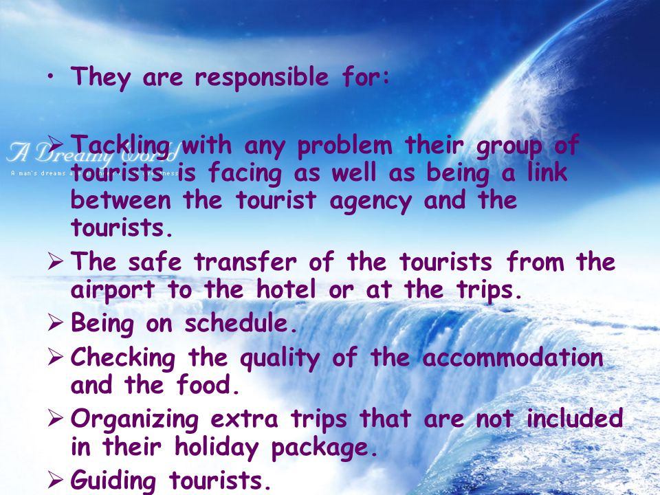 They are responsible for:  Tackling with any problem their group of tourists is facing as well as being a link between the tourist agency and the tourists.