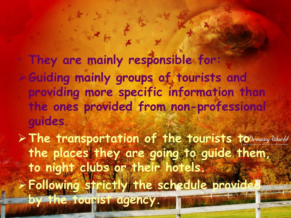 They are mainly responsible for:  Guiding mainly groups of tourists and providing more specific information than the ones provided from non-professional guides.
