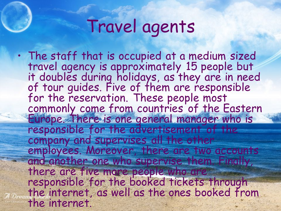 Travel agents The staff that is occupied at a medium sized travel agency is approximately 15 people but it doubles during holidays, as they are in need of tour guides.