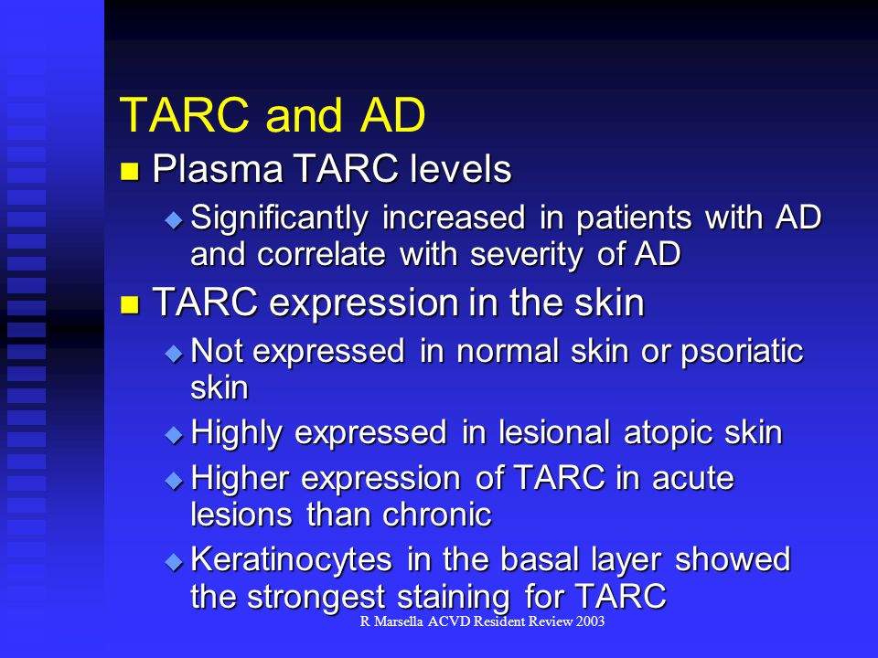 R Marsella ACVD Resident Review 2003 TARC and AD Plasma TARC levels Plasma TARC levels  Significantly increased in patients with AD and correlate with severity of AD TARC expression in the skin TARC expression in the skin  Not expressed in normal skin or psoriatic skin  Highly expressed in lesional atopic skin  Higher expression of TARC in acute lesions than chronic  Keratinocytes in the basal layer showed the strongest staining for TARC
