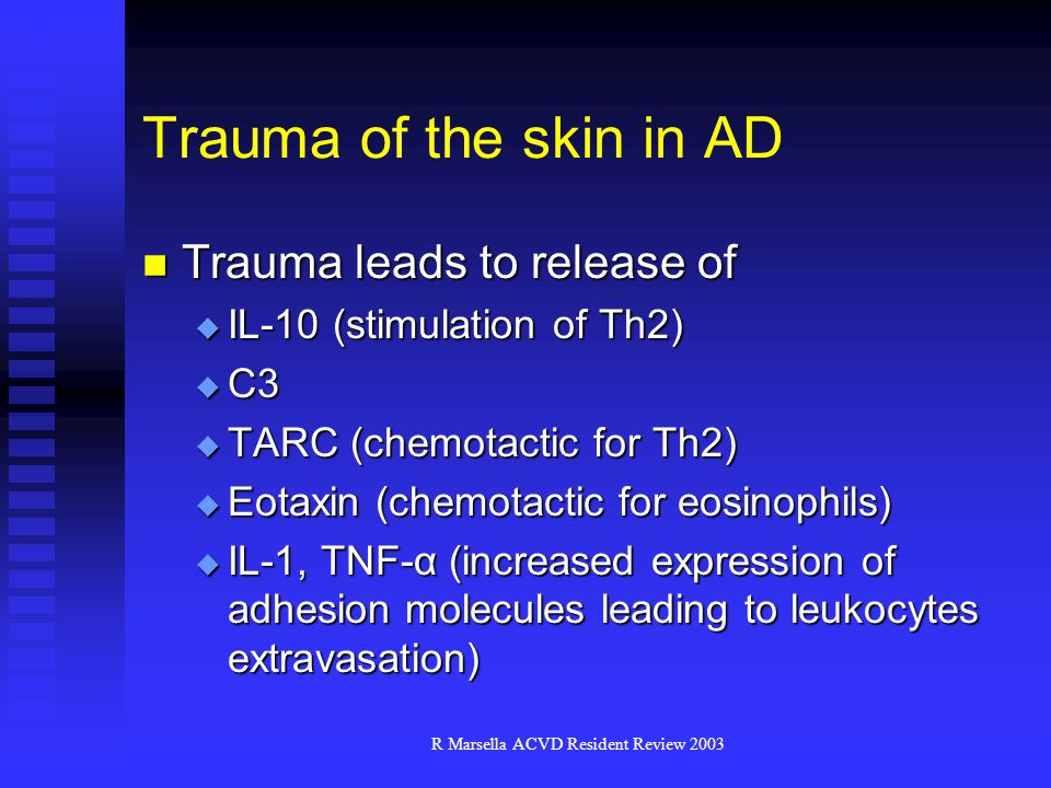 R Marsella ACVD Resident Review 2003 Trauma of the skin in AD Trauma leads to release of Trauma leads to release of  IL-10 (stimulation of Th2)  C3  TARC (chemotactic for Th2)  Eotaxin (chemotactic for eosinophils)  IL-1, TNF-α (increased expression of adhesion molecules leading to leukocytes extravasation)