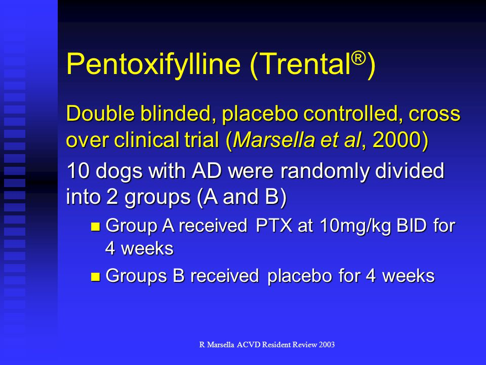 R Marsella ACVD Resident Review 2003 Double blinded, placebo controlled, cross over clinical trial (Marsella et al, 2000) 10 dogs with AD were randomly divided into 2 groups (A and B) Group A received PTX at 10mg/kg BID for 4 weeks Group A received PTX at 10mg/kg BID for 4 weeks Groups B received placebo for 4 weeks Groups B received placebo for 4 weeks Pentoxifylline (Trental ® )