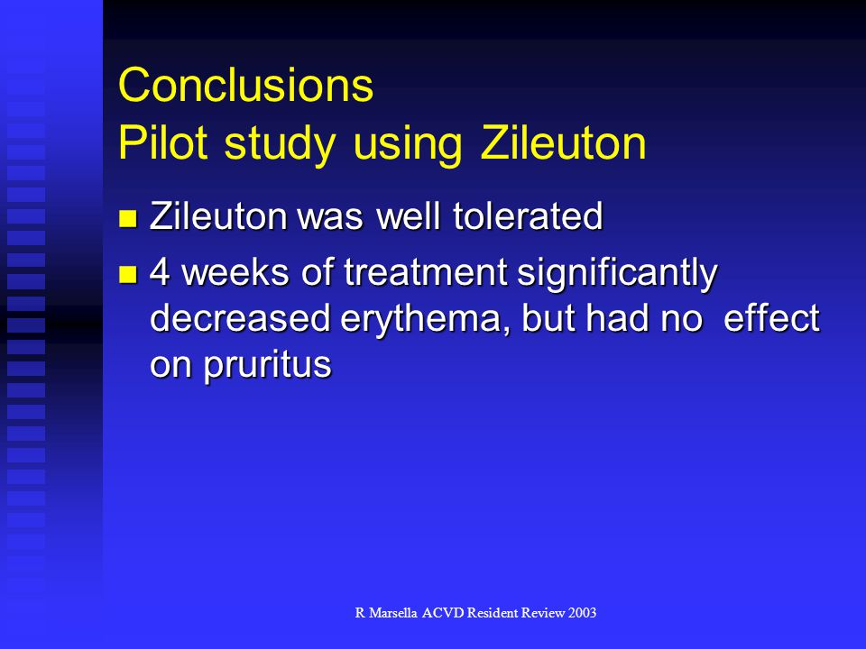 R Marsella ACVD Resident Review 2003 Conclusions Pilot study using Zileuton Zileuton was well tolerated Zileuton was well tolerated 4 weeks of treatment significantly decreased erythema, but had no effect on pruritus 4 weeks of treatment significantly decreased erythema, but had no effect on pruritus
