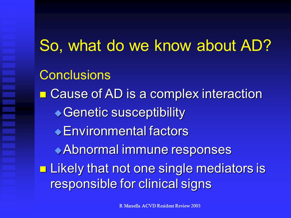 R Marsella ACVD Resident Review 2003 Conclusions Cause of AD is a complex interaction Cause of AD is a complex interaction  Genetic susceptibility  Environmental factors  Abnormal immune responses Likely that not one single mediators is responsible for clinical signs Likely that not one single mediators is responsible for clinical signs So, what do we know about AD?