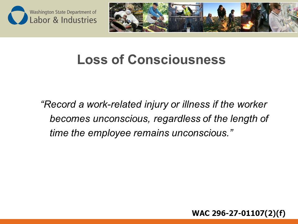 Loss of Consciousness Record a work-related injury or illness if the worker becomes unconscious, regardless of the length of time the employee remains unconscious. WAC 296-27-01107(2)(f)