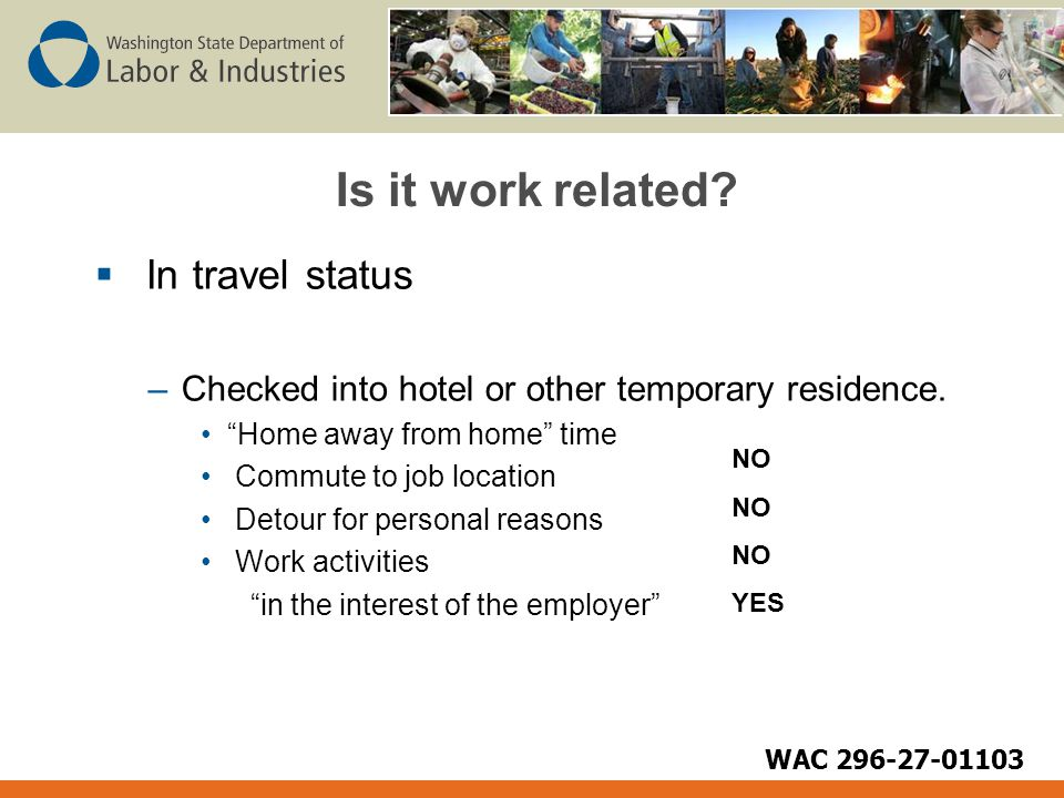 "Is it work related?  In travel status –Checked into hotel or other temporary residence. ""Home away from home"" time Commute to job location Detour for"