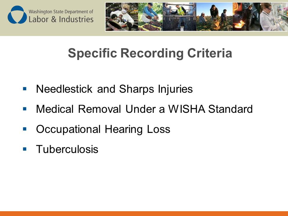 Specific Recording Criteria  Needlestick and Sharps Injuries  Medical Removal Under a WISHA Standard  Occupational Hearing Loss  Tuberculosis