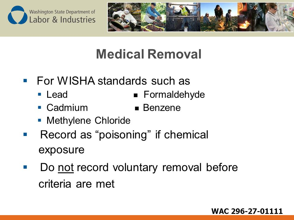 Medical Removal  For WISHA standards such as  Lead Formaldehyde  Cadmium Benzene  Methylene Chloride  Record as poisoning if chemical exposure  Do not record voluntary removal before criteria are met WAC 296-27-01111