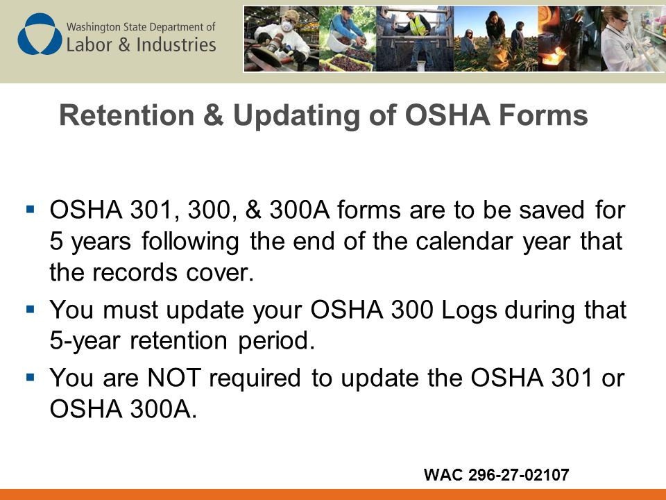 Retention & Updating of OSHA Forms  OSHA 301, 300, & 300A forms are to be saved for 5 years following the end of the calendar year that the records cover.