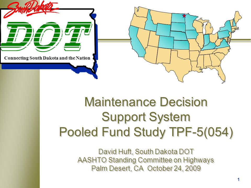 1 Maintenance Decision Support System Pooled Fund Study TPF-5(054) David Huft, South Dakota DOT AASHTO Standing Committee on Highways Palm Desert, CA October 24, 2009 Connecting South Dakota and the Nation