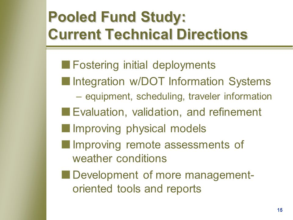 15 Pooled Fund Study: Current Technical Directions nFostering initial deployments nIntegration w/DOT Information Systems –equipment, scheduling, traveler information nEvaluation, validation, and refinement nImproving physical models nImproving remote assessments of weather conditions nDevelopment of more management- oriented tools and reports